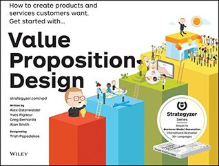 Value proposition design : how to create products and services customers want.