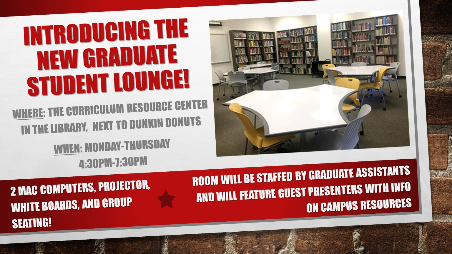 "Advertisement for new Graduate Student Lounge.  ""Where: Curriculum resource center in the library, next to Dunkin Donuts.  Open Monday - Thursday 4:30 PM - 7:30 PM.  Two mac computers, projector, whiteboards, and group seating.  Room will be staffed by graduate assistants and feature guest presenters."""