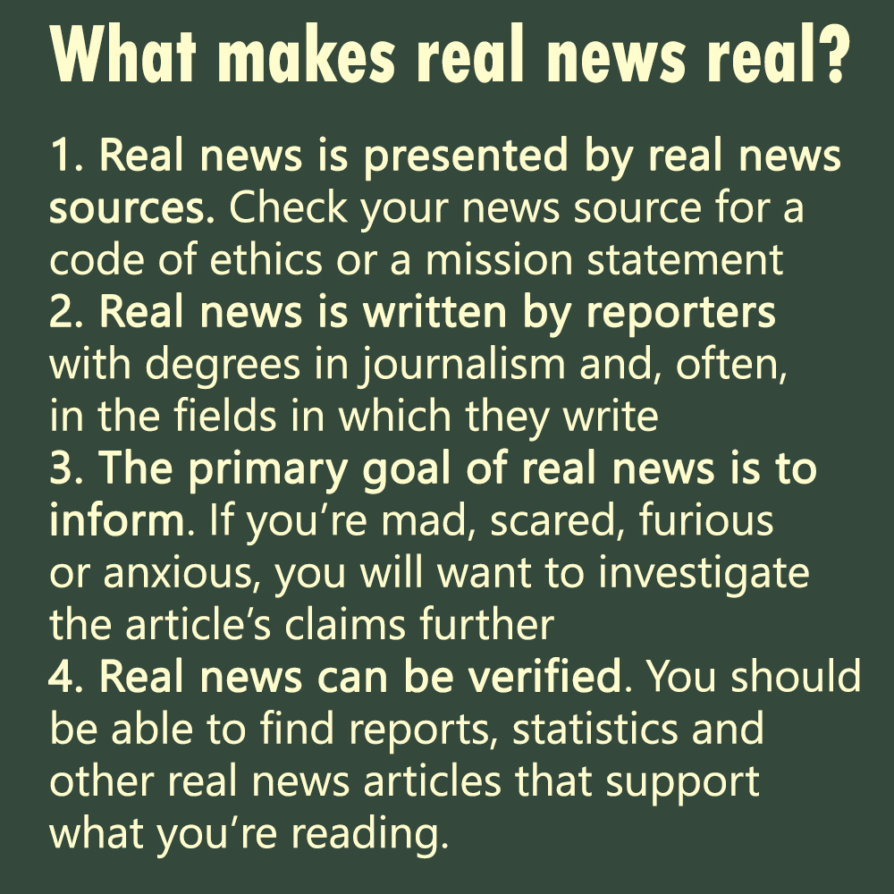 What makes real news real? (1) Real news is presented by real news sources. Check your news source for a code of ethics or mission statement. (2) Real news is written by reporters with degrees in journalism and, often, in the fields in which they write. (3) The primary goal of real news is to inform. If you're mad, scared, furious, or anxious, you will want to investigate the article's claims further. (4) Real news can be verified. You should be able to find reports, statistics, and other real news articles that support what you're reading.