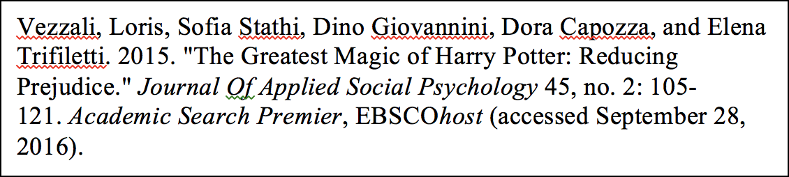"Vezzali, Loris, Sofia Stathi, Dino Giovannini, Dora Capozza, and Elena Trifiletti. 2015. ""The Greatest Magic of Harry Potter: Reducing Prejudice."" Journal Of Applied Social Psychology 45, no. 2: 105-121. Academic Search Premier, EBSCOhost (accessed September 28, 2016)."