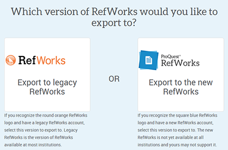 Which version of RefWorks would you like to export to? Export to legacy RefWorks or Export to the new RefWorks. If you recognize the round orange RefWorks logo and have a legacy RefWorks account, select this version to export to. Legacy RefWorks is the version of RefWorks available at most institutions. If you recognize the square blue RefWorks logo and have a new RefWorks account, select this version to export to. The new RefWorks is not yet available at all institutions and yours may not support it.