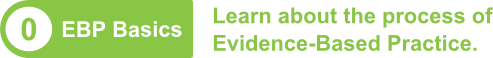 0. EBP Basics: Learn about the process of Evidence-Based Practice.