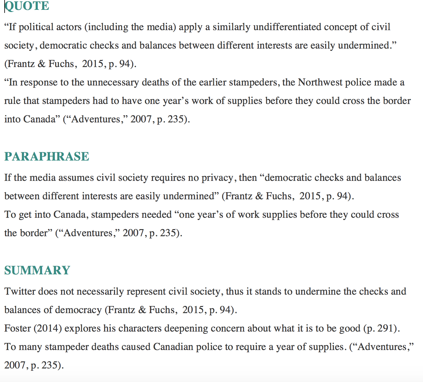 "QUOTE ""If political actors (including the media) apply a similarly undifferentiated concept of civil society, democratic checks and balances between different interests are easily undermined."" (Frantz & Fuchs,  2015, p. 94).   ""In response to the unnecessary deaths of the earlier stampeders, the Northwest police made a rule that stampeders had to have one year's work of supplies before they could cross the border into Canada"" (""Adventures,"" 2007, p. 235).  PARAPHRASE If the media assumes civil society requires no privacy, then ""democratic checks and balances between different interests are easily undermined"" (Frantz & Fuchs,  2015, p. 94).   To get into Canada, stampeders needed ""one year's of work supplies before they could cross  the border"" (""Adventures,"" 2007, p. 235).  SUMMARY Twitter does not necessarily represent civil society, thus it stands to undermine the checks and balances of democracy (Frantz & Fuchs,  2015, p. 94).   Foster (2014) explores his characters deepening concern about what it is to be good (p. 291). To many stampeder deaths caused Canadian police to require a year of supplies. (""Adventures,"" 2007, p. 235)."