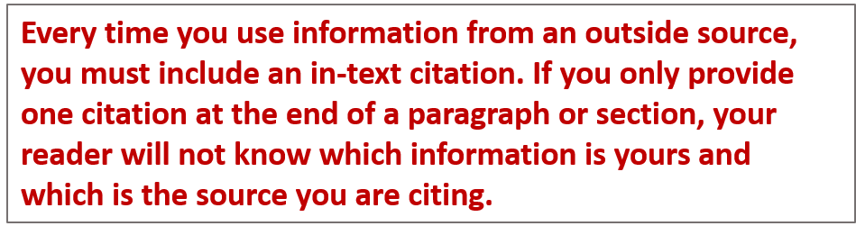Every time you use information from an outside source, you must include an in-text citation. If you only provide one citation at the end of a paragraph or section, your reader will not know which information is yours and which is the source you are citing.