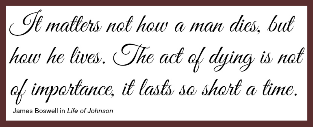 "A quote from Boswell's 'Life of Johnson,' reading as follows: ""It matters not how a man dies, but how he lives. The act of dying is not of importance, it lasts so short a time."""