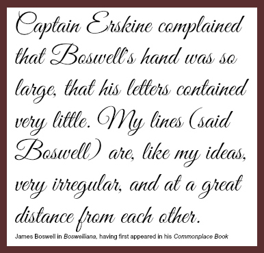 "A quote from Boswell's 'Boswelliana,' having first appeared in his 'Commonplace book,' reading as follows: ""Captain Erksine complained that Boswell's hand was so large, that his letters contained very little. My lines (said Boswell) are like my ideas, very irregular, and at great distance from each other."""