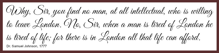 "A 1777 quote from Samuel Johnson, reading as follows: ""Why, Sir, you find no man, at all intellectual, who is willing to leave London. No, Sir, when a man is tired of London he is tired of life; for there is in London all that life can afford.""]"