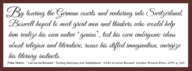 "[A quote from Peter Martin's ""Let me be Boswell: Touring Germany and Switzerland,"" reading as follows: ""By touring the German courts and venturing into Switzerland, Boswell hoped to meet great men and thinkers who would help him realize his own native 'genius,' test his own embryonic ideas about religion and literature, rouse his stifled imagination, energize his literary instincts."""