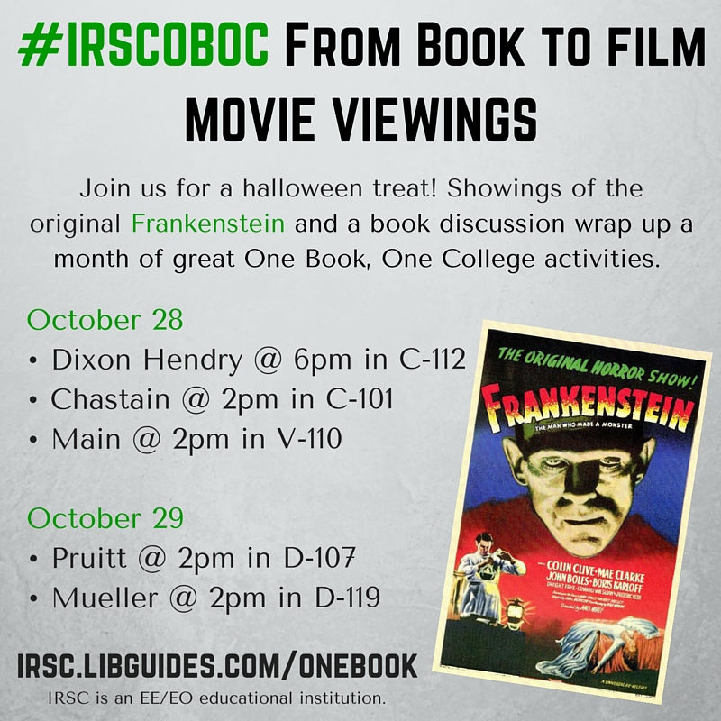 #IRSCOBOC From Book to filmMOVIE VIEWINGS! Join us for a halloween treat! Showings of the original Frankenstein and a book discussion wrap up a month of great One Book, One College activities. October 28•	Dixon Hendry @ 6pm in C-112•	Chastain @ 2pm in C-101•	Main @ 2pm in V-110 October 29•	Pruitt @ 2pm in D-107•	Mueller @ 2pm in D-119