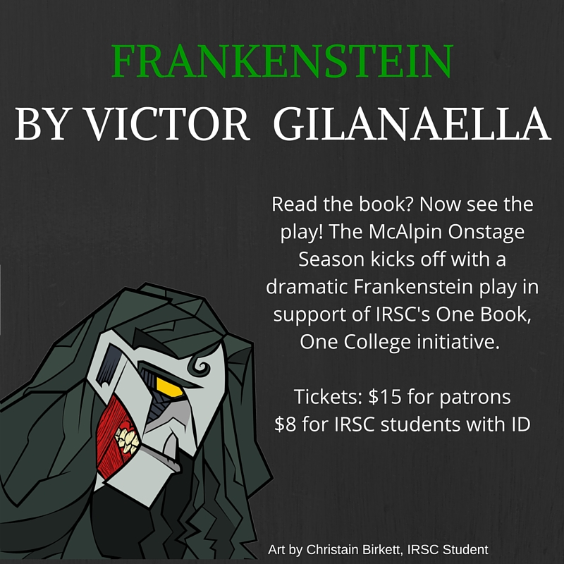 Frankenstein by Victor Gilanaella. Read the book? Now see the play! The McAlpin Onstage Season kicks off with a dramatic Frankenstein play in support of IRSC's One Book, One College initiative. Tickets are $15 for patrons and $8 for IRSC students with ID.