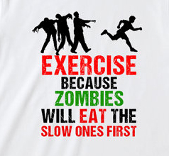 Exercise because zombies will eat the slow ones first