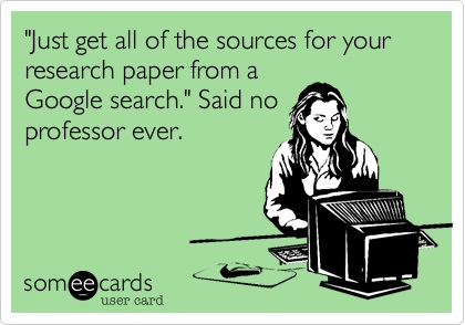Just get all of the sources for your research paper from a Google search. Said no professor ever.