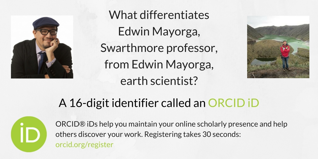 Graphic reads: What differentiates Edwin Mayorga, Swarthmore professor, from Edwin Mayorga, earth scientist? A 16-digit identifier called an ORCID iD. ORCID (R) iDs help you maintain your online scholarly presence and help others discover your work. Registering takes 30 seconds: orcid.org/register