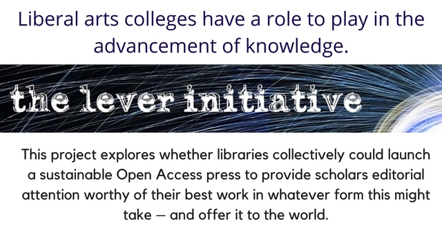 "Text in picture: Liberal arts colleges have a role to play in the advancement of knowledge. Logo for ""The Lever Initiative"". Text follows: this project explores whether libraries collectively could launch a sustainable Open Access press to provide scholars editorial attention worthy of their best work in whatever form this might take-- and offer it to the world."