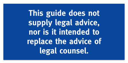 This guide does not supply legal advice, nor is it intended to replace the advice of legal counsel.