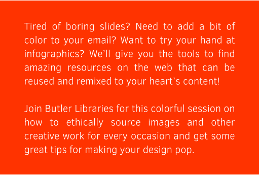 Tired of boring slides? Need to add a bit of color to your email? Want to try your hand at infographics? We'll give you the tools to find amazing resources on the web that can be reused and remixed to your heart's content!  Join Butler Libraries for this colorful session on how to ethically source images and other creative work for every occasion and get some great tips for making your design pop.