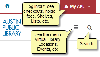 """Screenshot of catalog as seen on a device with notes. My APL button says, """"Log in/out, see checkouts, holds, fees, Shelves, Lists, etc. The menu icon says, """"See the menu: Virtual Library, Locations, Events, etc. The magnifying glass icon says, """"Search."""""""