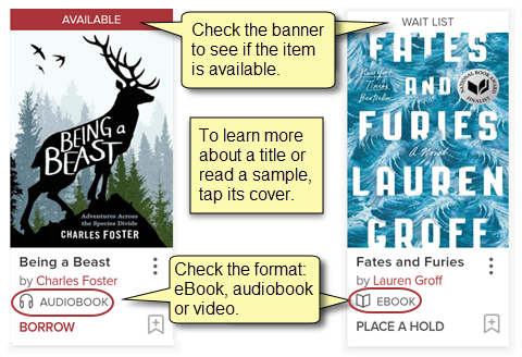 "Check the banner to see if the item is available. The Audiobook ""Being a Beast"" says Available at the top. The eBook ""Fates and Furies"" says Wait List at the top. To learn more about a title or read a sample, tap its cover."