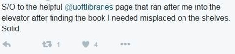 "Tweet from thankful library patron: ""S/O to the helpful @uoftlibraries page that ran after me into the elevator after finding the book I needed misplaced on the shelves. Solid."""