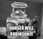 "robot from Lost in Space with caption, ""Danger will Robinson!!!"""