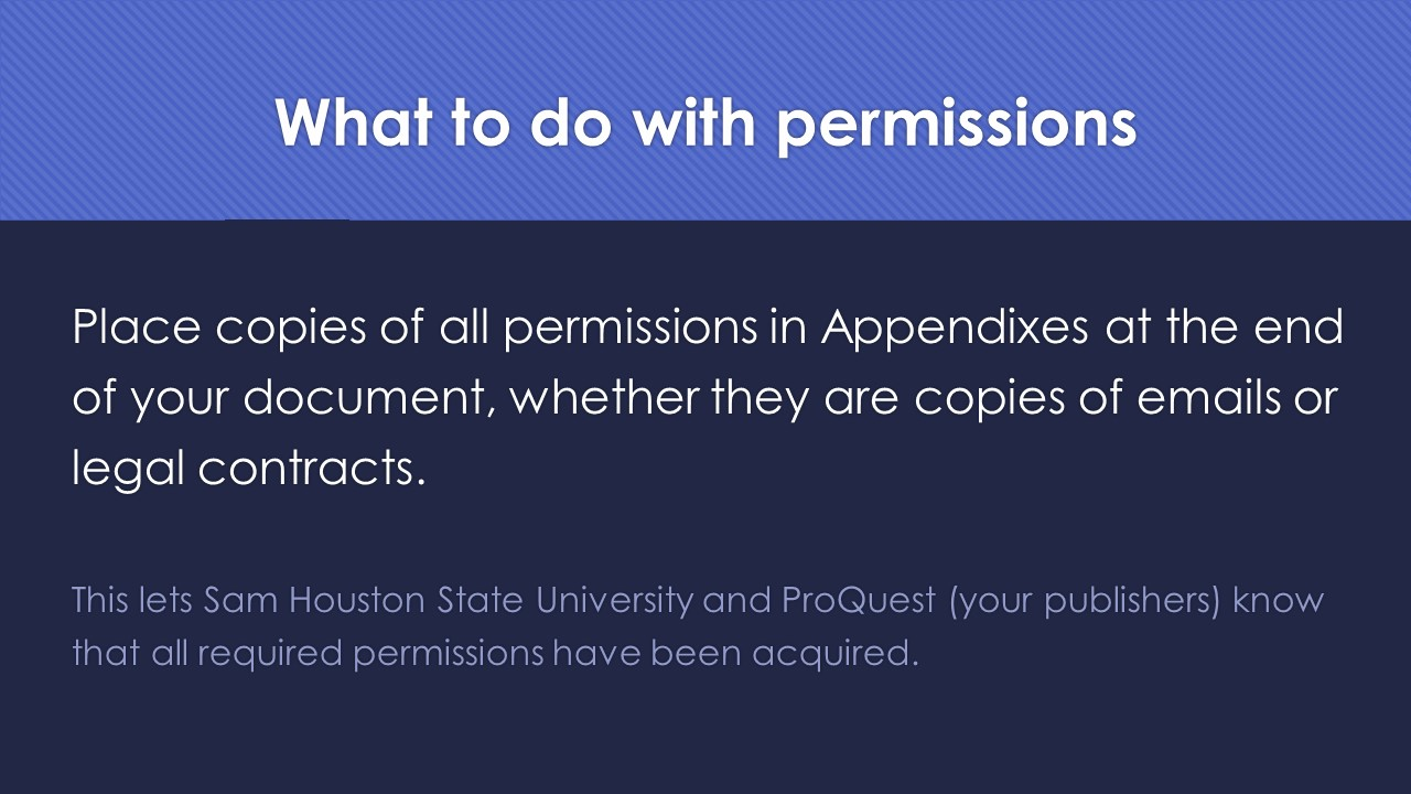 Slide 10:  What to do with permissions:  Place copies of all permissions in Appendixes at the end of your document, whether they are copies of emails or legal contracts.  This lets Sam Houston State University and ProQuest (your publishers) know that all required permissions have been acquired.