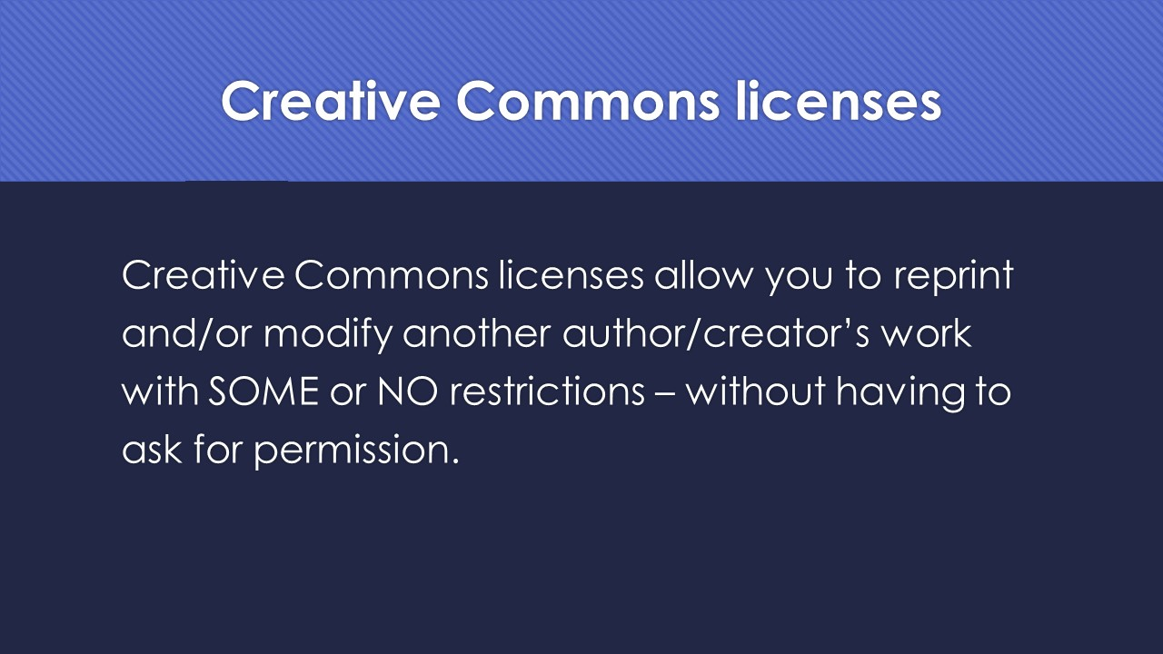 Slide 11:  Creative Commons licenses.  Creative Commons licenses allow you to reprint and/or modify another author/creator's work with SOME or NO restrictions – without having to ask for permission.