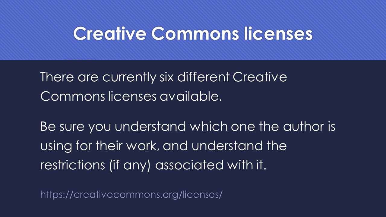 Slide 12:  There are currently six different Creative Commons licenses available.  Be sure you understand which one the author is using for their work, and understand the restrictions (if any) associated with it.  https://creativecommons.org/licenses/