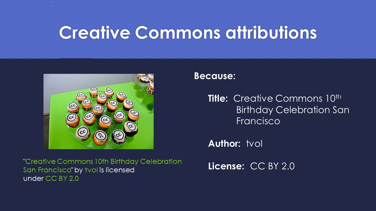 Slide 14:  Because:  Title is Creative Commons 10th Birthday Celebration San Franscisco.  Author is tvol.  License is C C BY 2-point-0.