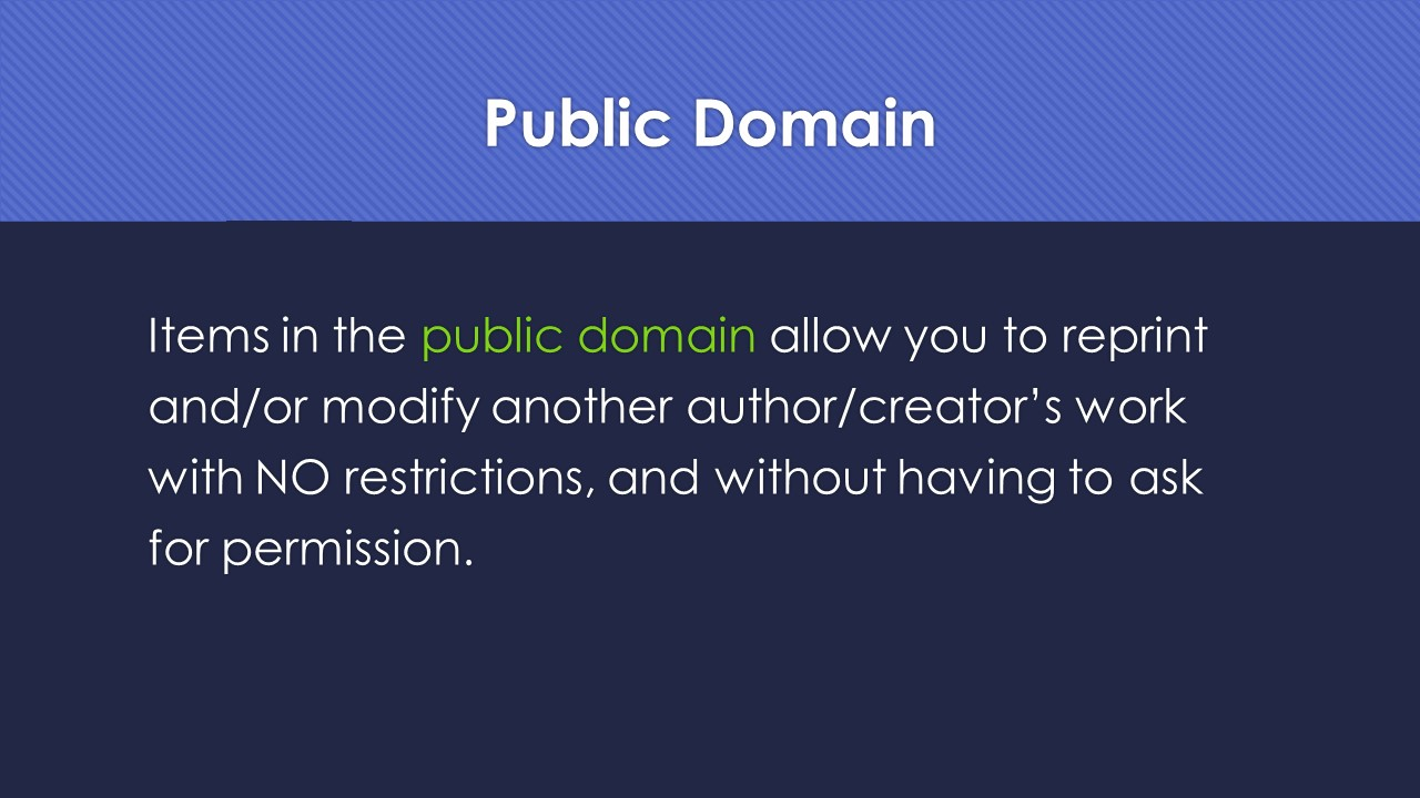 Slide 16:  Public Domain.  Items in the public domain allow you to reprint and/or modify another author/creator's work with NO restrictions, and without having to ask for permission.