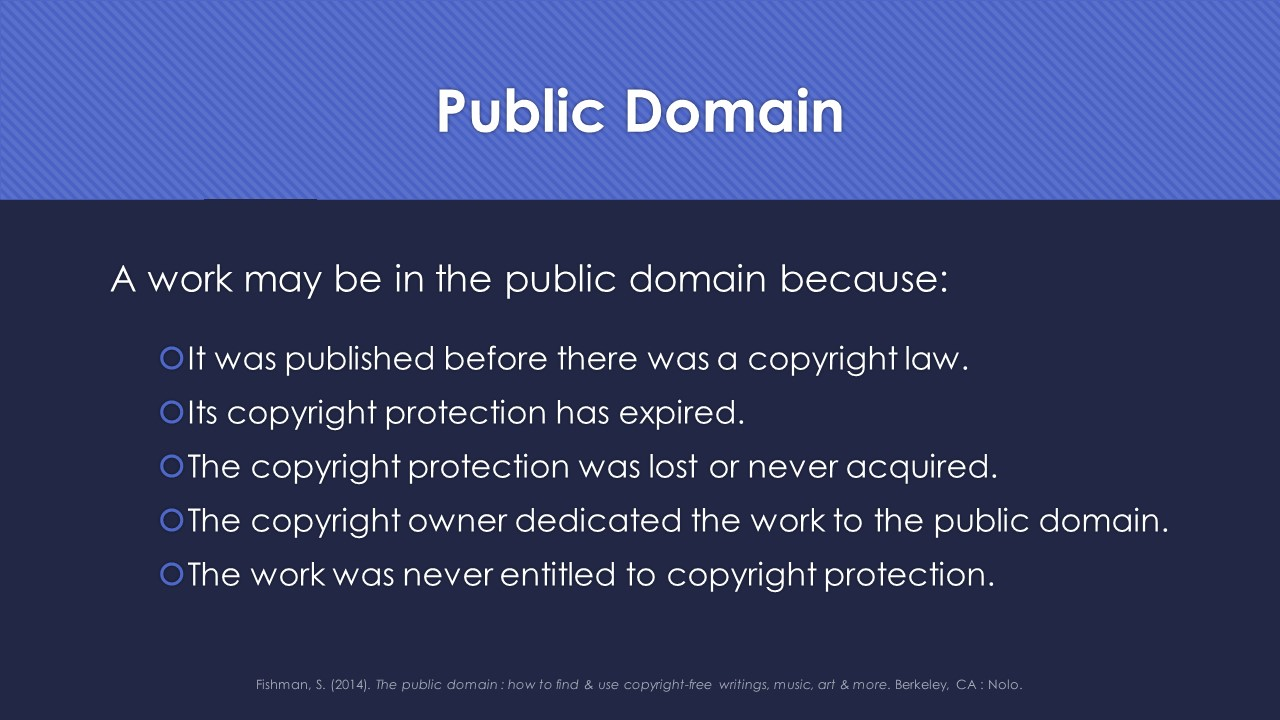 Slide 17:  A work may be in the public domain because:  It was published before there was a copyright law. Its copyright protection has expired.  The copyright protection was lost or never acquired.  The copyright owner dedicated the work to the public domain.  The work was never entitled to copyright protection.