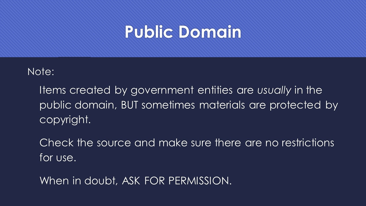 Slide 18L  Note:  Items created by government entities are usually in the public domain, BUT sometimes materials are protected by copyright.  Check the source and make sure there are no restrictions for use.  When in doubt, ASK FOR PERMISSION.