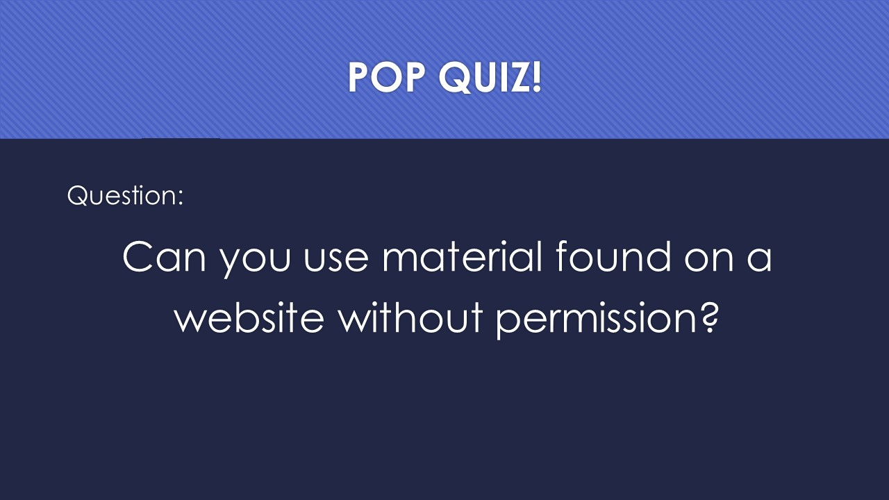 Slide 19:  POP QUIZ!  Question:  Can you use material found on a website without permission?