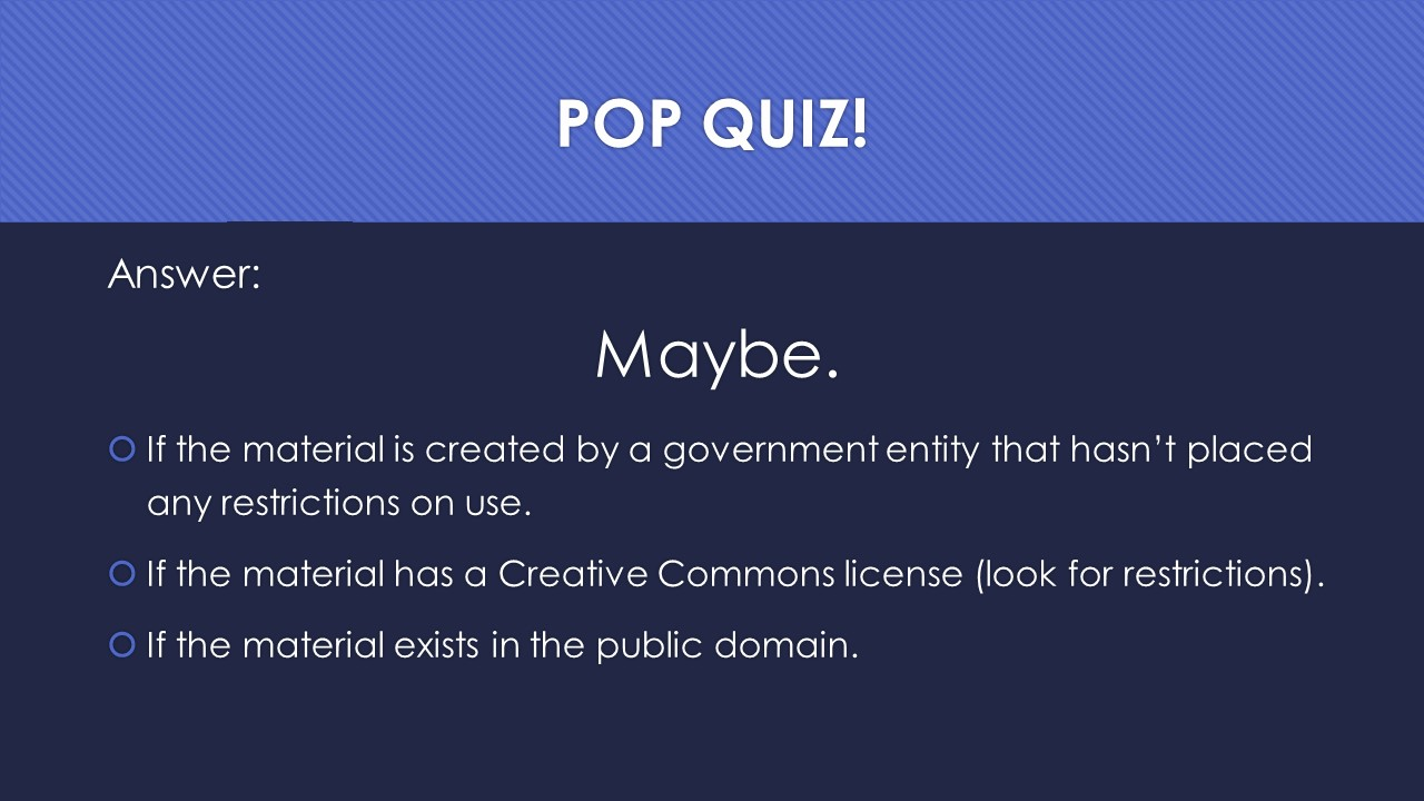 Slide 20:  Answer:  Maybe.  If the material is created by a government entity that hasn't placed any restrictions on use.  If the material has a Creative Commons license (look for restrictions).  If the material exists in the public domain.