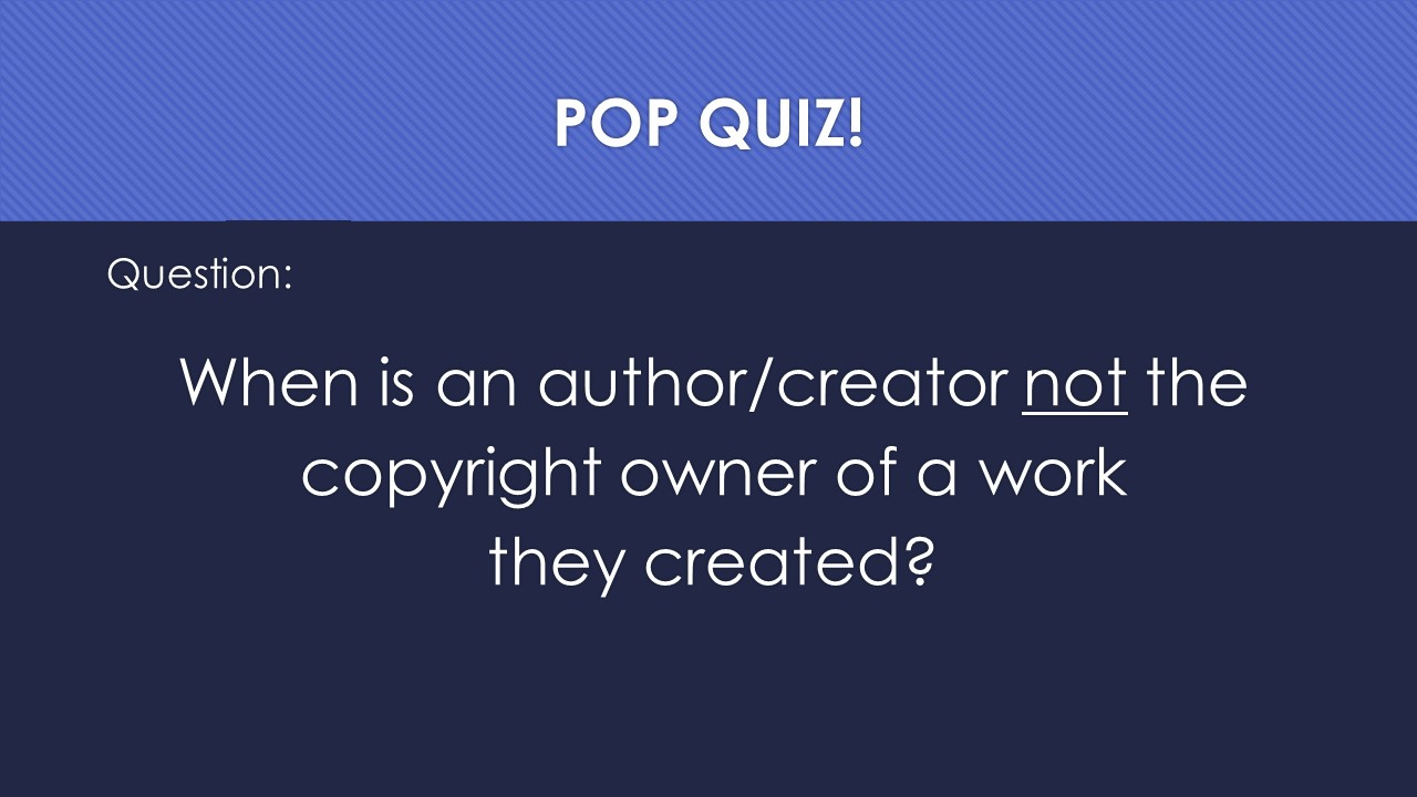 Slide 22:  Question:  When is an author or creator not the copyright owner of a work