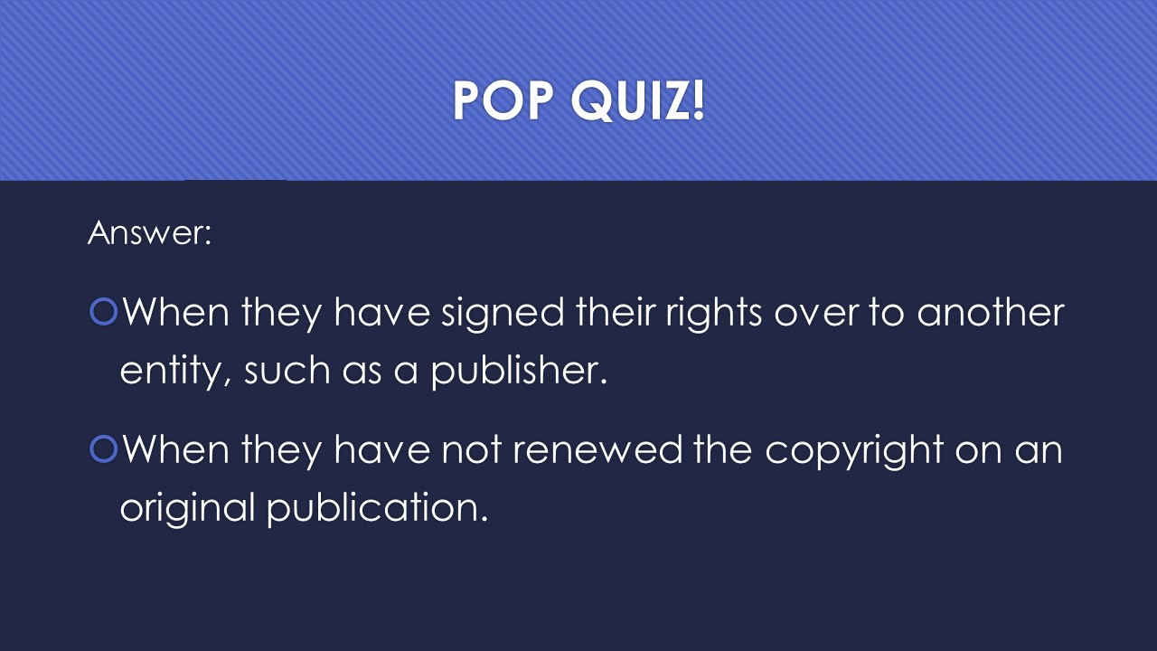 Slide 23:  Answer:  When they have signed their rights over to another entity, such as a publisher.  When they have not renewed the copyright on an original publication.