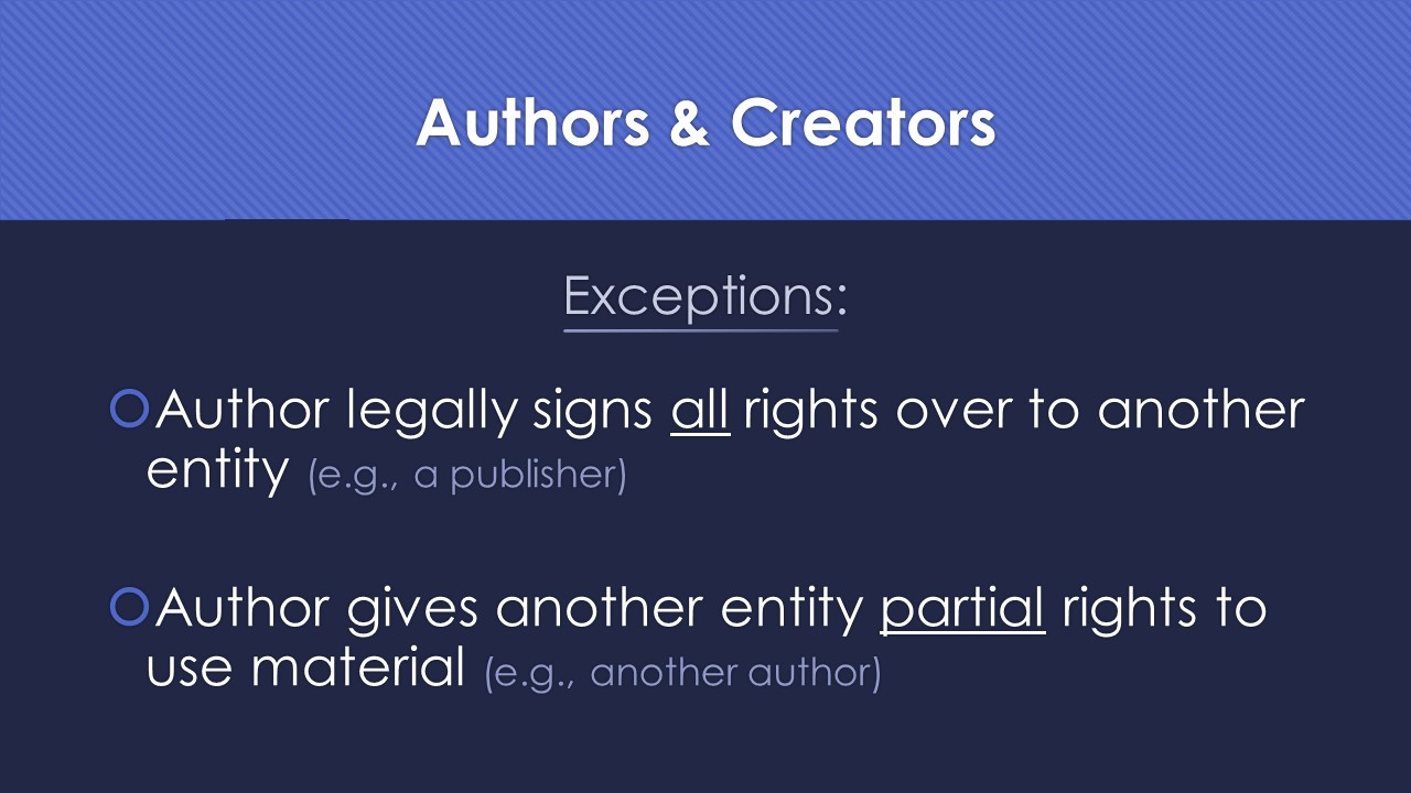Slide 5: Exceptions: author legally signs all rights over to another entity, such as a publisher, or author gives another entity partial rights to use material, such as another author.