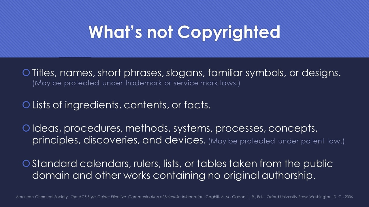 Slide 6: what's not copyrighted? Titles, names, short phrases, slogans, familiar symbols, or designs (but may be protected under trademark or service mark laws).  Lists of ingredients, contents, or facts.  Ideas, procedures, methods, systems, processes, concepts, principles, discoveries, and devices (but may be protected under patent law).  Standard calendards, rulers, lists, or tables taken from the public domain and other works containing no origial authorship.