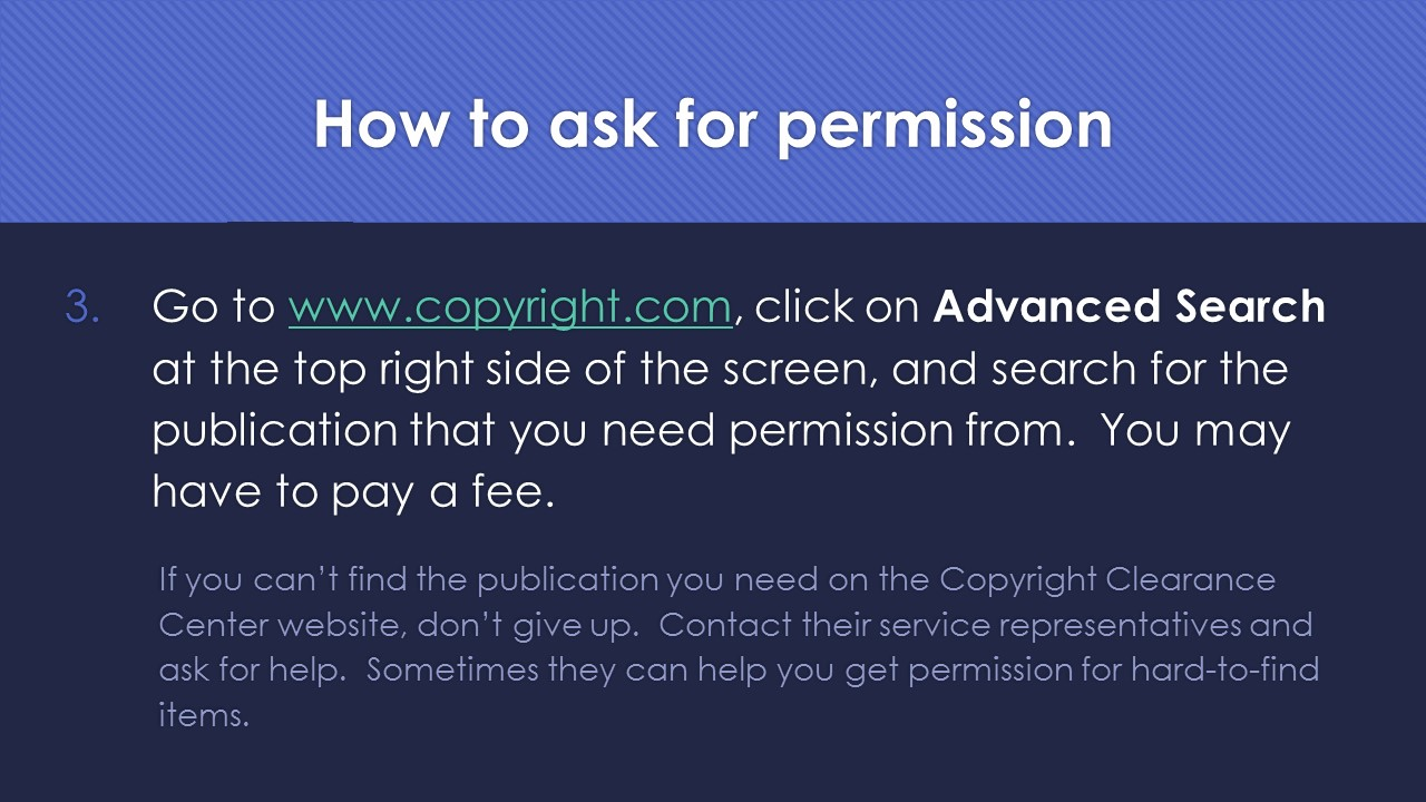 Slide 9:  3.  Go to www.copyright.com, click on Advanced Search at the top right side of the screen, and search for the publication that you need permission from.  You may have to pay a fee.  If you can't find the publication you need on the Copyright Clearance Center website, don't give up.  Contact their service representatives and ask for help.  Sometimes they can help you get permission for hard-to-find items.