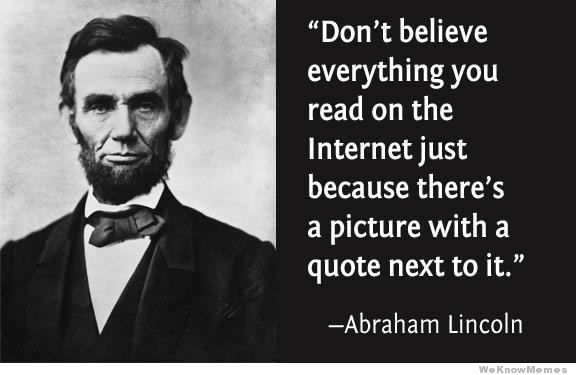 Image of Abraham Lincoln with fake quote attributed to him. Don't believe everything you read on the Internet just because there's a picture with a quote next to it.