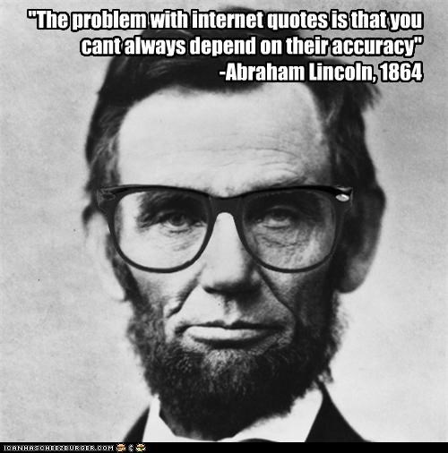 """The problem with internet quotes is that you cant always depend on their accuracy"" -Abraham Lincoln, 1864"