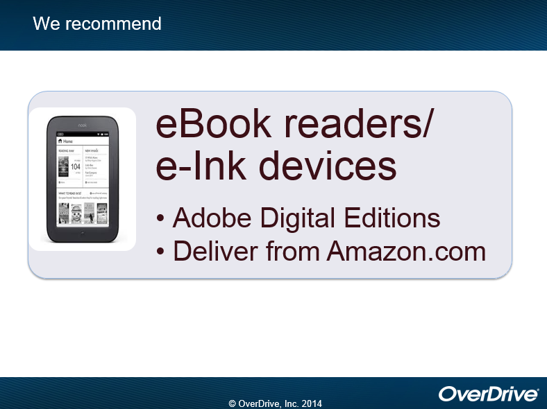 For eBook readers and e-Ink devices we recommend Adobe Digital Editions.  Some eReaders may require delivery from Amazon.com (OverDrive, 2014)