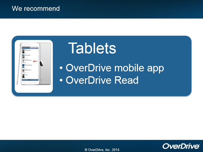 We recommend for tablets the OverDrive mobile app or OverDrive Read. copyright OverDrive, Inc. 2014