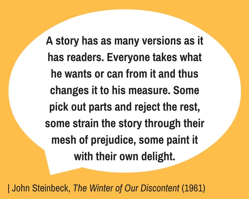 A story has as many versions as it has readers. Everyone takes what he wants or can from it and thus changes it to his measure. Some pick out parts and reject the rest, some strain the story through their mesh of prejudice, some paint it with their own delight. | John Steinbeck, The Winter of Our Discontent (1961)