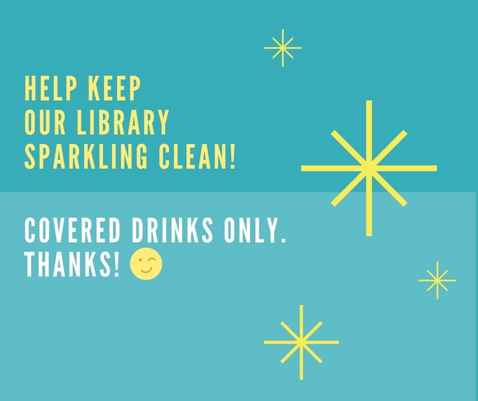 Announcement: Help keep our Library sparkling clear!  Covered drinks only.  Thanks.