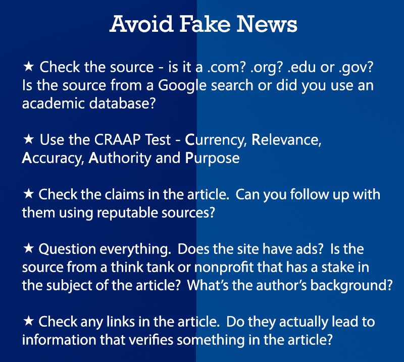 Avoid Fake News (1) Check the source - is it a .com? .org? .edu or .gov? Is the source from a Google search or did you use an academic database? (2) Use the CRAAP Test - Currency, Relevance, Accuracy, Authority, and Purpose. (3) Check the claims in the article. Can you follup up with them using reputable sources? (4) Question everything. Does the site have ads? Is the source from a think take or nonprofit that has a stake in the subject of the article? What's the author's background? (5) Check any links in the article. Doe they actually lead to information that verifies something in the article?