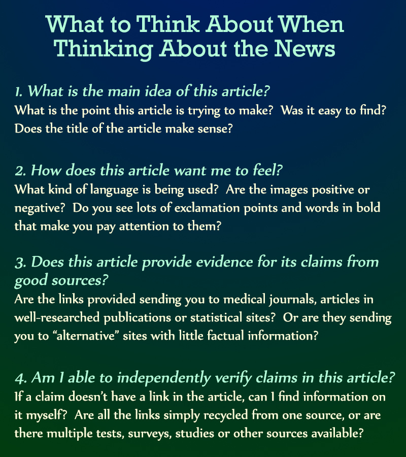 "What to think about when thinking about the news. (1) What is the main idea of the article What is the point this article is trying to make? Was it easy to find? Does the title of the article make sense? (2) How does this article want me to feel? What kind of language is being used? Are the images positive or negative? Do you see lots of exclamation points and words in bold that make you pay attention to them? (3) Does this article provide evidence for its claims from good sources? Are the links provded sending you to medical articles, articles in well-researched publications, or statistical sites? Or are they sending you to ""alternative"" sites with little factual information? (4) Am I able to independently verify claims in this article? If a claim doesn't have a link in the article, can I find information on it myself? Are all the links simply recycled from one source, or are there multiple tests, surveys, studies, or other sources available?"