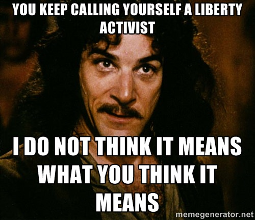 You keep calling yourself a liberty activist. I do not think that word means what you think it means.