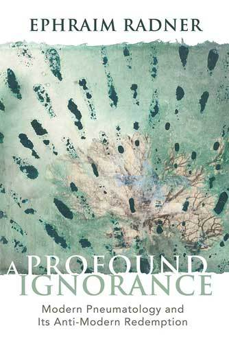 Book cover: A profound ignorance: modern pneumatology and its anti-modern redemption, by Ephraim Radner