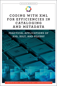 Book cover: Coding with XML for Efficiencies in Cataloging and Metadata: Practical Applications of XSD, XSLT, and XQuery, by Timothy W. Cole, Myung-Ja (MJ) K. Han and Christine Schwartz