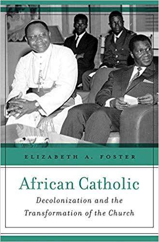 Book cover: African Catholic : decolonization and the transformation of the Church, by Elizabeth A. Foster